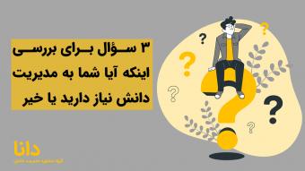 3 سوال برای تشخیص نیاز به مدیریت دانش